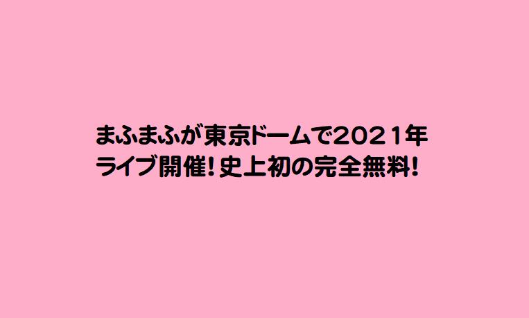 まふまふが東京ドームで2021年ライブ開催!史上初の完全無料!