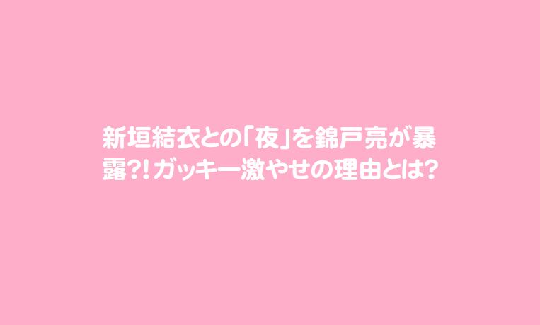 新垣結衣との「夜」を錦戸亮が暴露?!ガッキー激やせの理由とは?