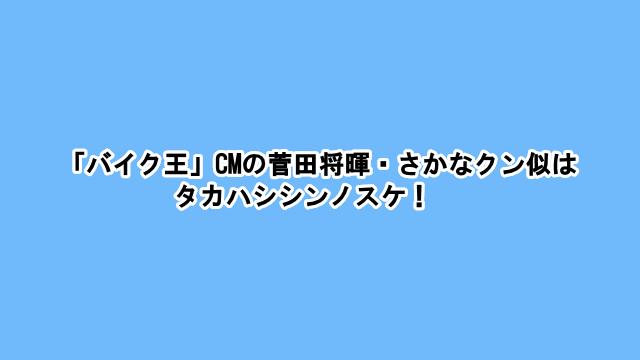 「バイク王」CMの菅田将暉・さかなクン似はタカハシシンノスケ!