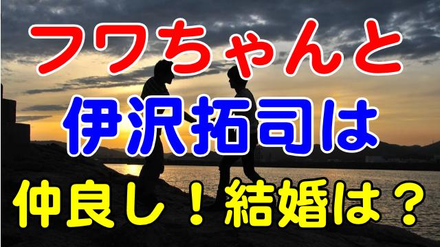フワちゃんと伊沢拓司は仲良し!結婚の可能性はある?
