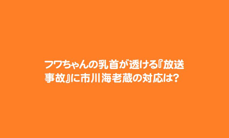 フワちゃんの乳首が透ける『放送事故』に市川海老蔵の対応は?
