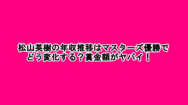 松山英樹の年収推移はマスターズ優勝でどう変化する?賞金額がヤバイ!