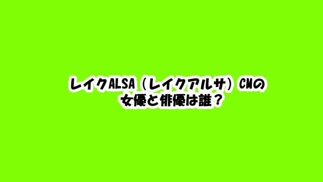 レイクALSA(レイクアルサ)CMの女優と俳優は誰?