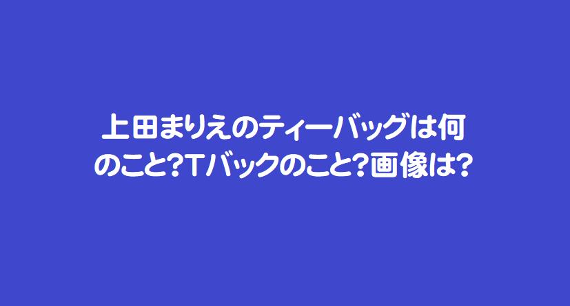 上田まりえのティーバッグは何のこと?Tバックのこと?画像は?
