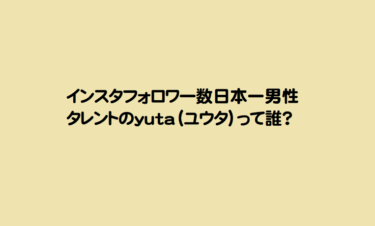 インスタフォロワー数日本一男性タレントのyuta(ユウタ)って誰?