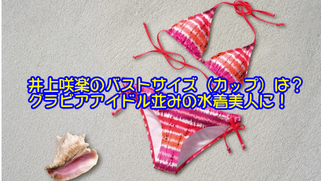 井上咲楽のバストサイズ(カップ)は?グラビアアイドル並みの水着美人に!