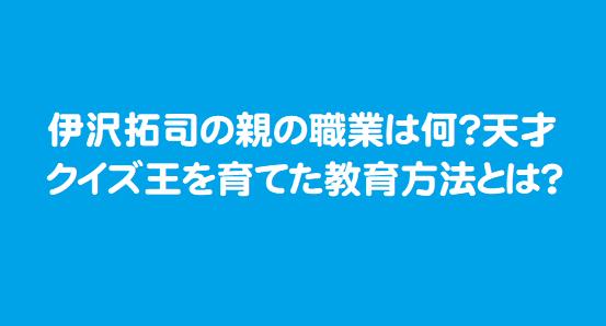 伊沢拓司の親の職業は何?天才クイズ王を育てた教育方法とは?