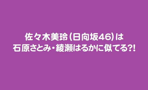 佐々木美玲(日向坂46)は石原さとみ・綾瀬はるかに似てる?!