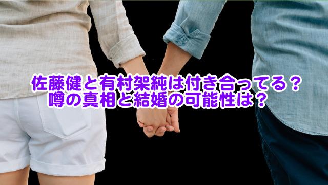 佐藤健と有村架純は付き合ってる?噂の真相と結婚の可能性は?