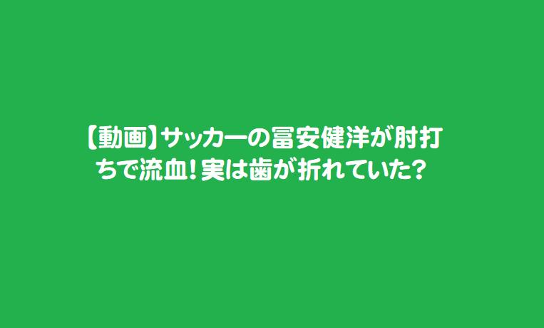 【動画】サッカーの冨安健洋が肘打ちで流血!実は歯が折れていた?