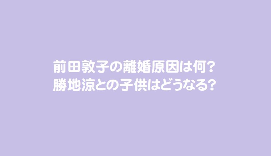 前田敦子の離婚原因は何?勝地涼との子供はどうなる?