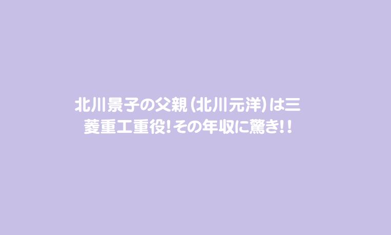北川景子の父親(北川元洋)は三菱重工重役!その年収に驚き!!