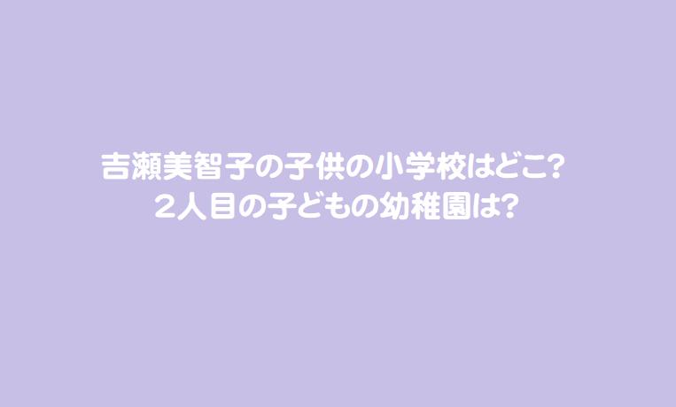 吉瀬美智子の子供の小学校はどこ?2人目の子どもの幼稚園は?