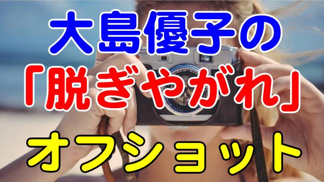 大島優子の「脱ぎやがれ」オフショット