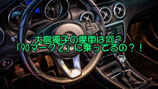 大島優子の愛車は何?「90マーク2」に乗ってるの?!
