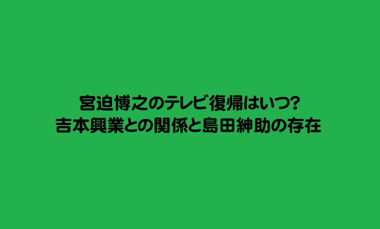 宮迫博之のテレビ復帰はいつ?吉本興業との関係と島田紳助の存在