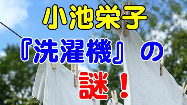 小池栄子の『洗濯機』の謎?!洗濯機がない生活なのか?