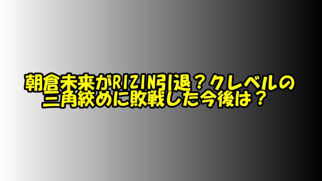 朝倉未来がRIZIN引退?クレベルの三角絞めに敗戦した今後は?