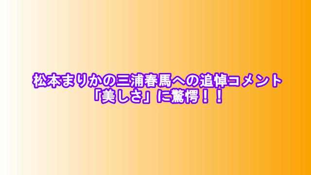 松本まりかの三浦春馬への追悼コメント「美しさ」に驚愕!!