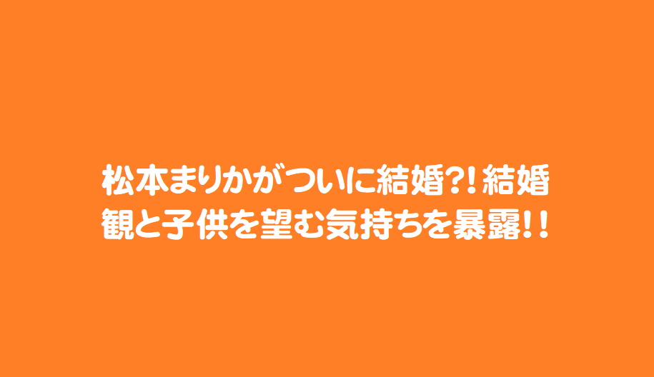 松本まりかがついに結婚?!結婚観と子供を望む気持ちを暴露!!