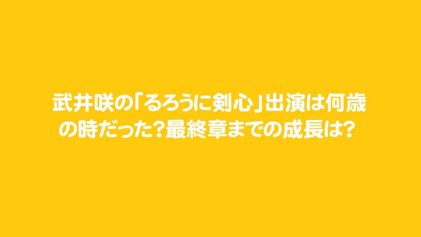 武井咲の「るろうに剣心」出演は何歳の時だった?最終章までの成長は?