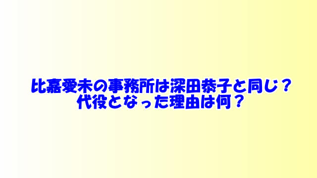 比嘉愛未の事務所は深田恭子と同じ?代役となった理由は何?
