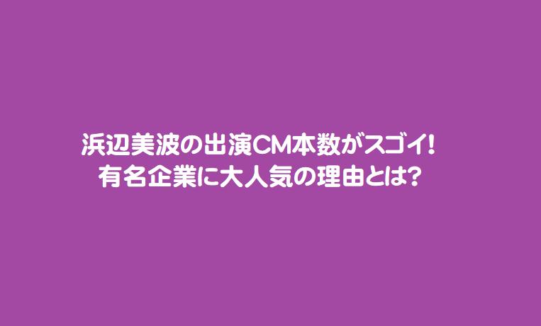 浜辺美波の出演CM本数がスゴイ!有名企業に大人気の理由とは?