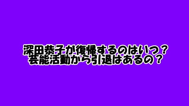 深田恭子が復帰するのはいつ?芸能活動から引退はあるの?