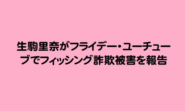 生駒里奈がフライデー・ユーチューブでフィッシング詐欺被害を報告
