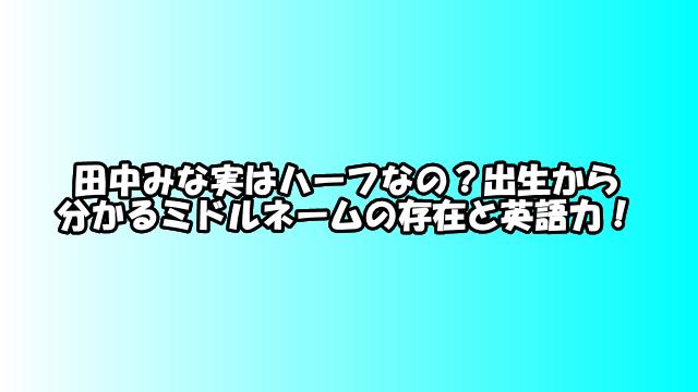 田中みな実はハーフなの?出生から分かるミドルネームの存在と英語力!