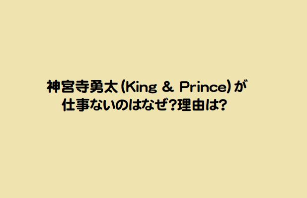神宮寺勇太(King & Prince)が仕事ないのはなぜ?理由は?