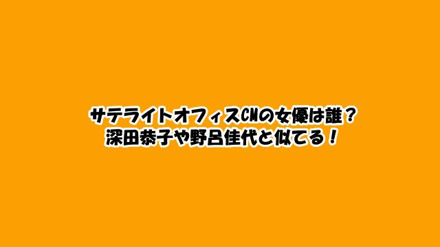 サテライトオフィスCMの女優は誰?深田恭子や野呂佳代と似てる!