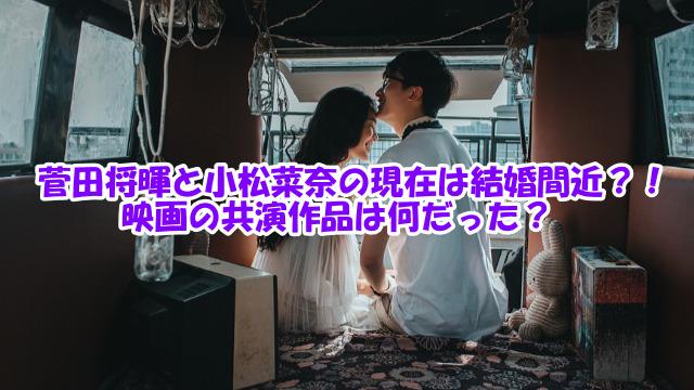菅田将暉と小松菜奈の現在は結婚間近?!映画の共演作品は何だった?