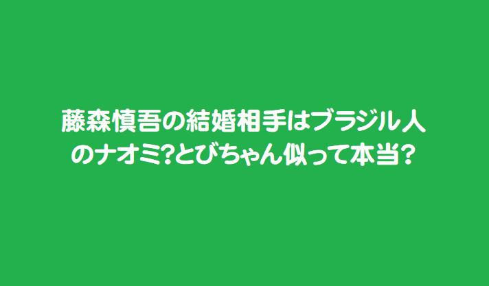 藤森慎吾の結婚相手はブラジル人のナオミ?とびちゃん似って本当?
