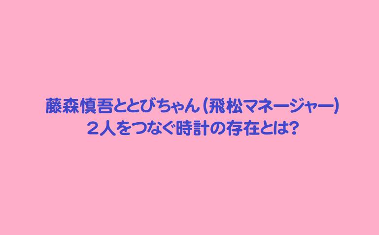藤森慎吾ととびちゃん(飛松マネージャー) 2人をつなぐ時計の存在とは?