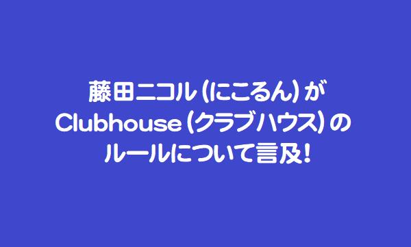 藤田ニコル(にこるん)がClubhouse(クラブハウス)のルールについて言及!