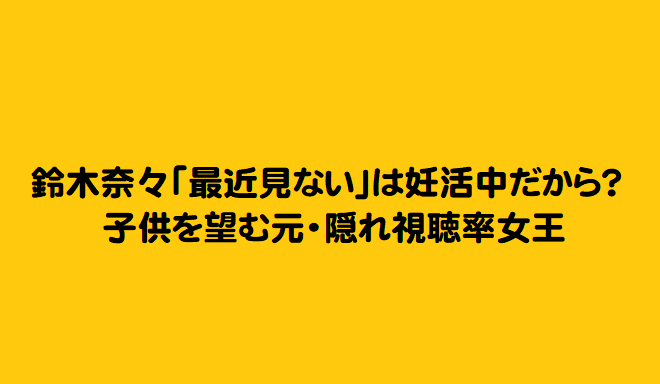 鈴木奈々「最近見ない」は妊活中だから?子供を望む元・隠れ視聴率女王