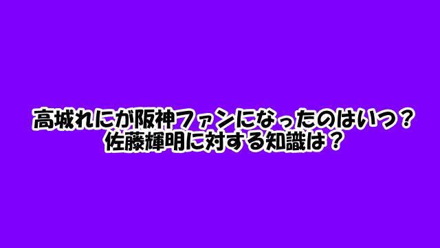 高城れにが阪神ファンになったのはいつ?佐藤輝明に対する知識は?