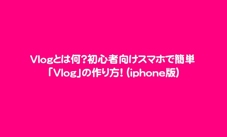 Vlogとは何?初心者向けスマホで簡単「Vlog」の作り方!(iphone版)