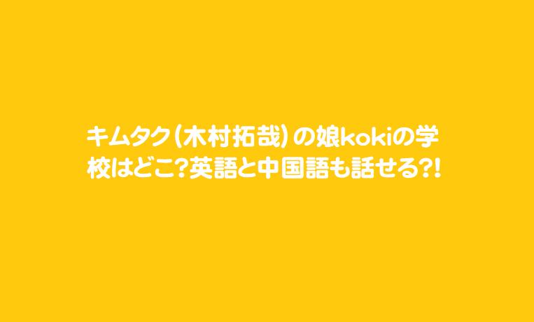 キムタク(木村拓哉)の娘kokiの学校はどこ?英語と中国語も話せる?!
