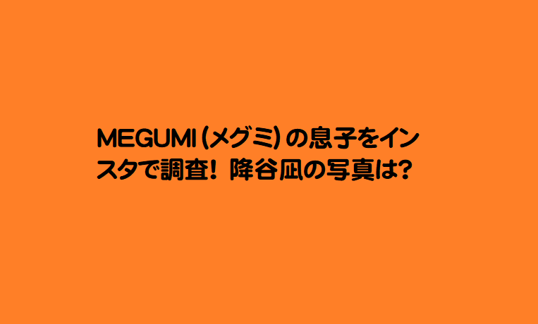 MEGUMI(メグミ)の息子をインスタで調査!降谷凪の写真は?